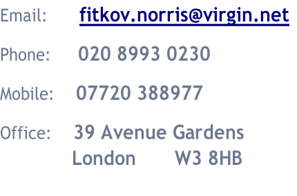 Email:						fitkov.norris@virgin.net  Phone:					020 8993 0230  Mobile:				07720 388977  Office:				39 Avenue Gardens 													London							W3 8HB